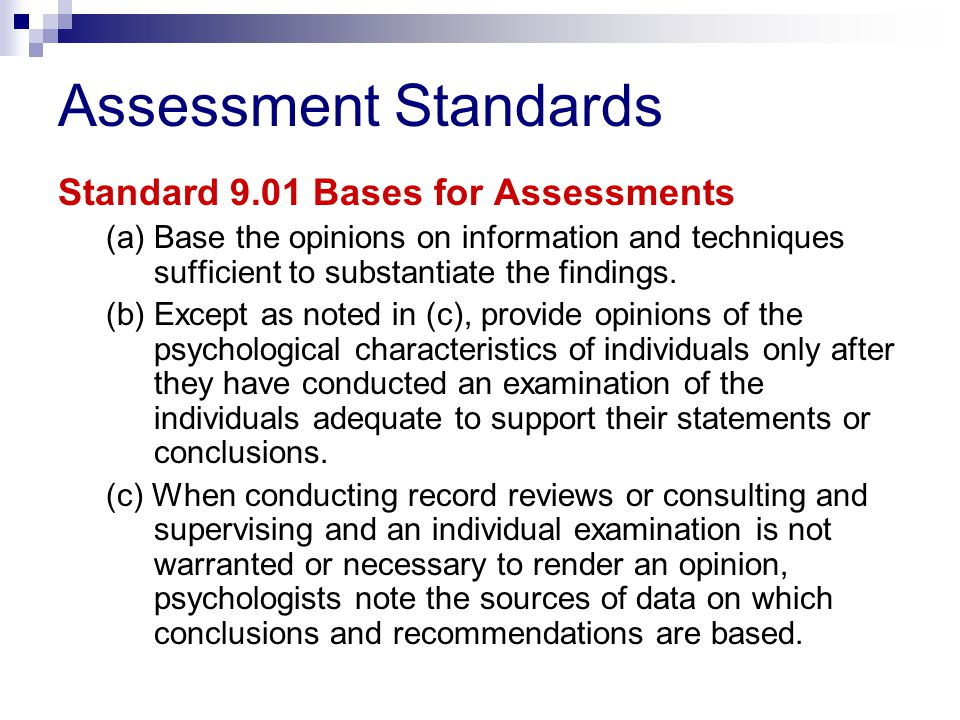 Assessment Standards Standard 9.01 Bases for Assessments (a) Base the opinions on information and techniques sufficient to substantiate the findings.