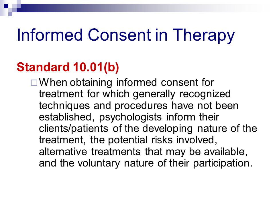 Informed Consent in Therapy Standard 10.01(b)  When obtaining informed consent for treatment for which generally recognized techniques and procedures have not been established, psychologists inform their clients/patients of the developing nature of the treatment, the potential risks involved, alternative treatments that may be available, and the voluntary nature of their participation.