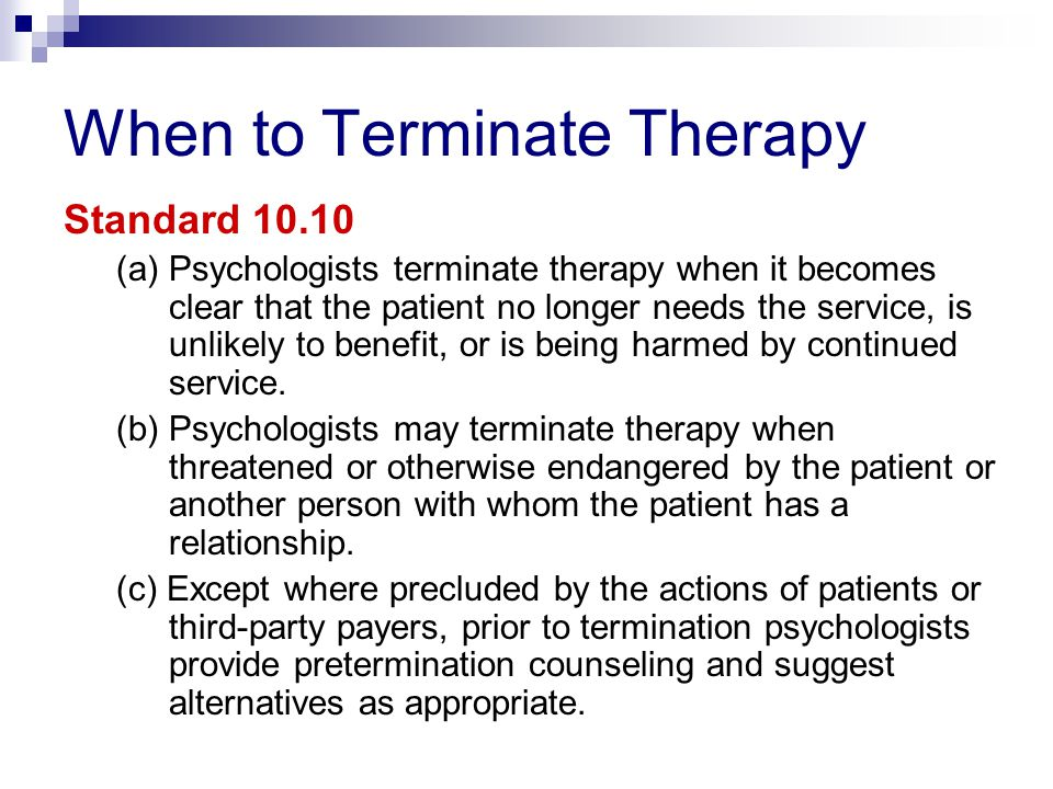 When to Terminate Therapy Standard 10.10 (a) Psychologists terminate therapy when it becomes clear that the patient no longer needs the service, is unlikely to benefit, or is being harmed by continued service.