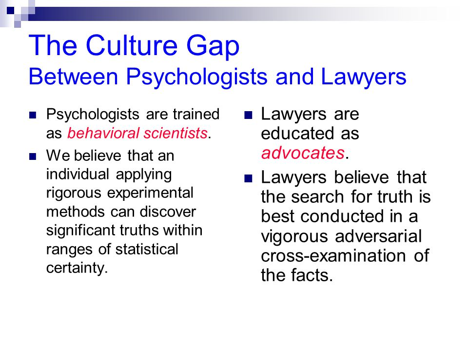 The Culture Gap Between Psychologists and Lawyers Psychologists are trained as behavioral scientists.