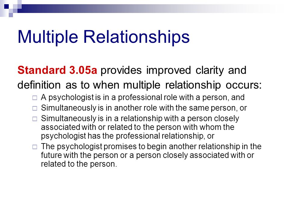 Multiple Relationships Standard 3.05a provides improved clarity and definition as to when multiple relationship occurs:  A psychologist is in a professional role with a person, and  Simultaneously is in another role with the same person, or  Simultaneously is in a relationship with a person closely associated with or related to the person with whom the psychologist has the professional relationship, or  The psychologist promises to begin another relationship in the future with the person or a person closely associated with or related to the person.