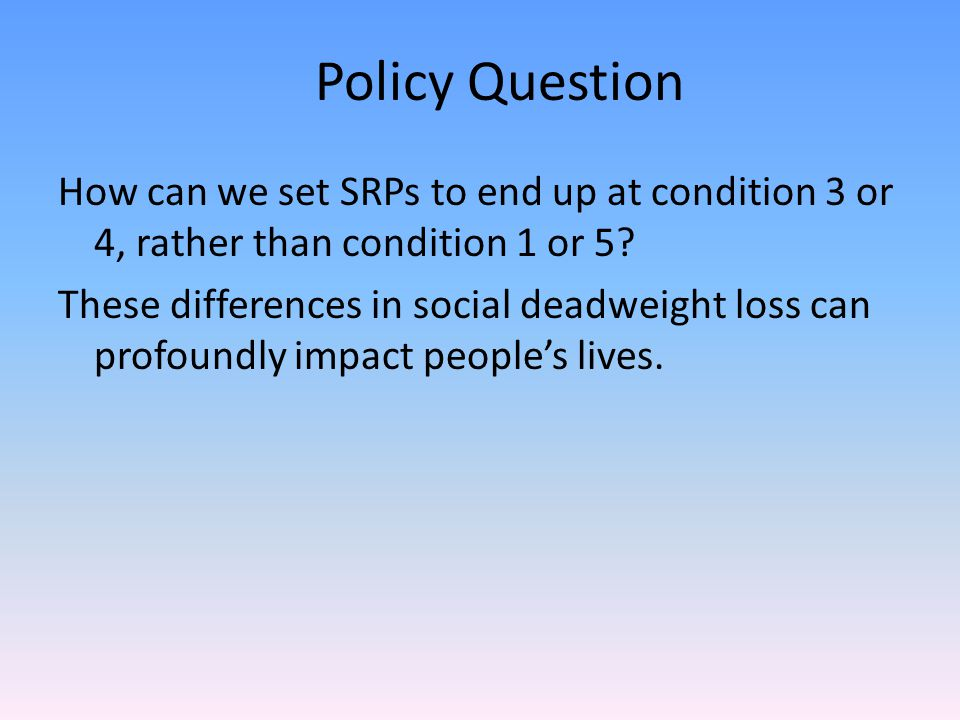 How can we set SRPs to end up at condition 3 or 4, rather than condition 1 or 5? These differences in social deadweight loss can profoundly impact peo