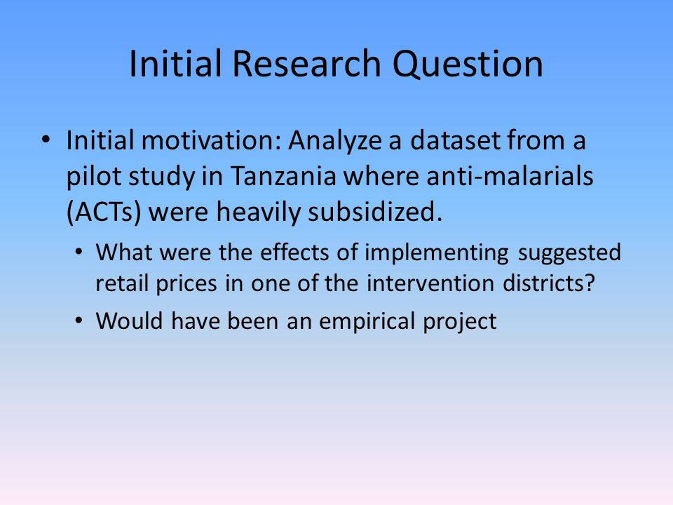 Initial Research Question Initial motivation: Analyze a dataset from a pilot study in Tanzania where anti-malarials (ACTs) were heavily subsidized. Wh