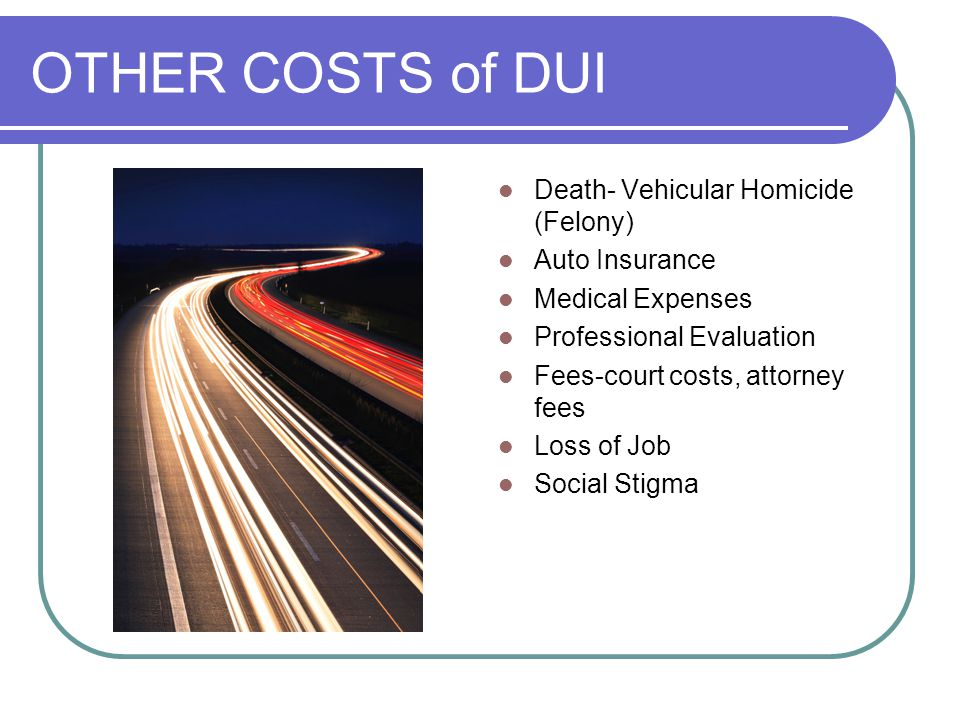 OTHER COSTS of DUI Death- Vehicular Homicide (Felony) Auto Insurance Medical Expenses Professional Evaluation Fees-court costs, attorney fees Loss of