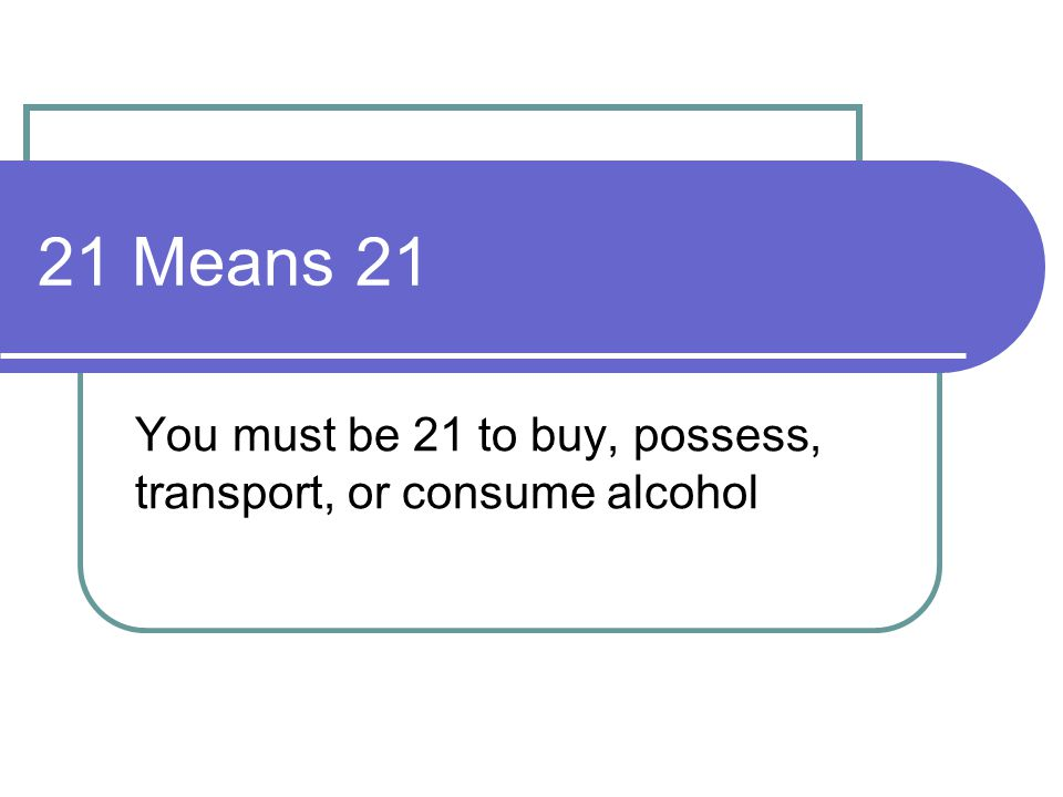 21 Means 21 You must be 21 to buy, possess, transport, or consume alcohol