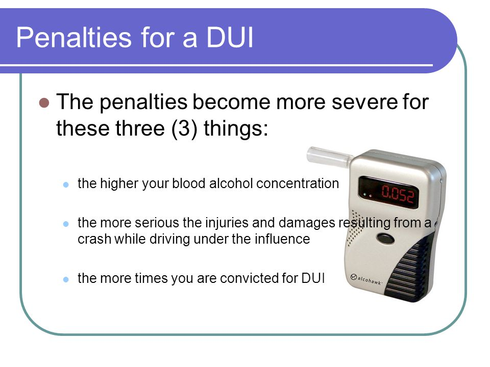 Penalties for a DUI The penalties become more severe for these three (3) things: the higher your blood alcohol concentration the more serious the injuries and damages resulting from a crash while driving under the influence the more times you are convicted for DUI