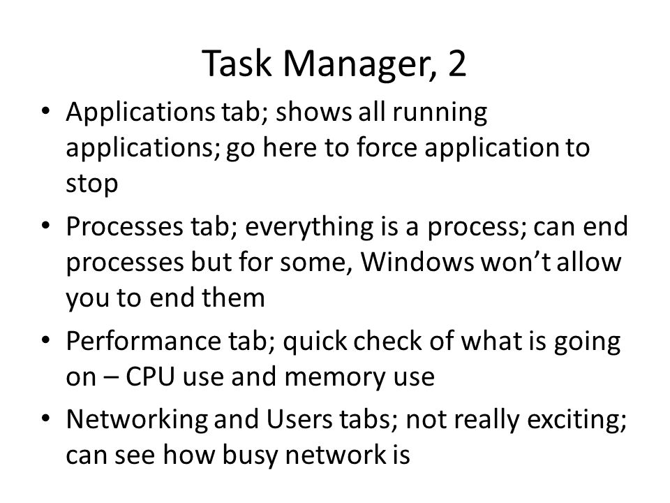 Task Manager, 2 Applications tab; shows all running applications; go here to force application to stop Processes tab; everything is a process; can end