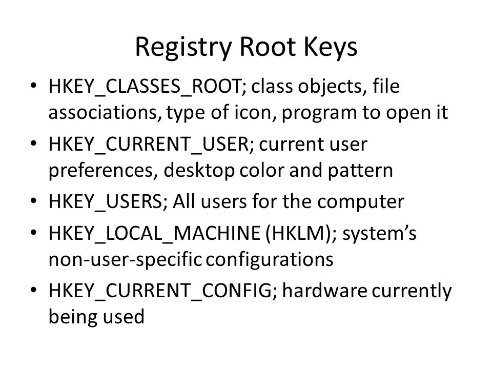 Registry Root Keys HKEY_CLASSES_ROOT; class objects, file associations, type of icon, program to open it HKEY_CURRENT_USER; current user preferences,