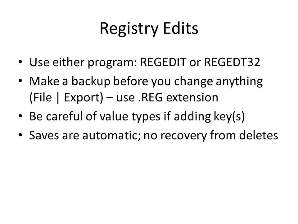 Registry Edits Use either program: REGEDIT or REGEDT32 Make a backup before you change anything (File | Export) – use.REG extension Be careful of valu