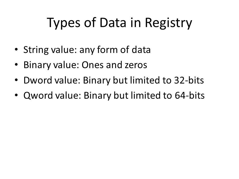 Types of Data in Registry String value: any form of data Binary value: Ones and zeros Dword value: Binary but limited to 32-bits Qword value: Binary b