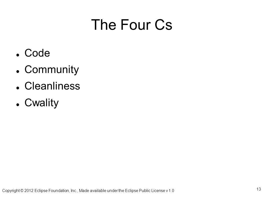 Copyright © 2012 Eclipse Foundation, Inc., Made available under the Eclipse Public License v 1.0 13 The Four Cs Code Community Cleanliness Cwality