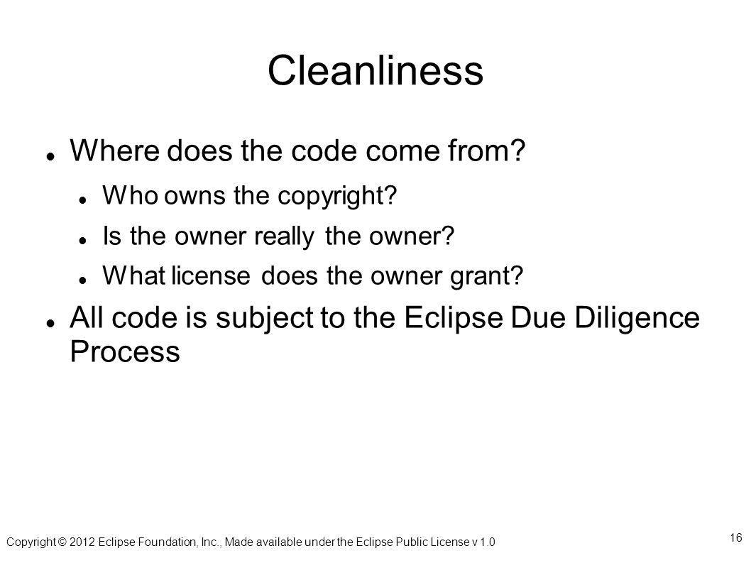 Copyright © 2012 Eclipse Foundation, Inc., Made available under the Eclipse Public License v 1.0 16 Cleanliness Where does the code come from.