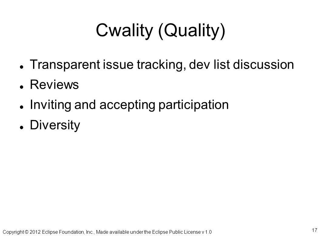 Copyright © 2012 Eclipse Foundation, Inc., Made available under the Eclipse Public License v Cwality (Quality) Transparent issue tracking, dev list discussion Reviews Inviting and accepting participation Diversity