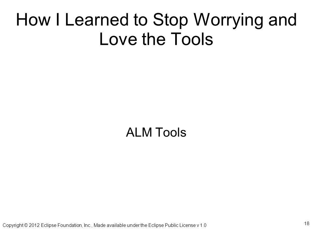 Copyright © 2012 Eclipse Foundation, Inc., Made available under the Eclipse Public License v 1.0 18 How I Learned to Stop Worrying and Love the Tools ALM Tools