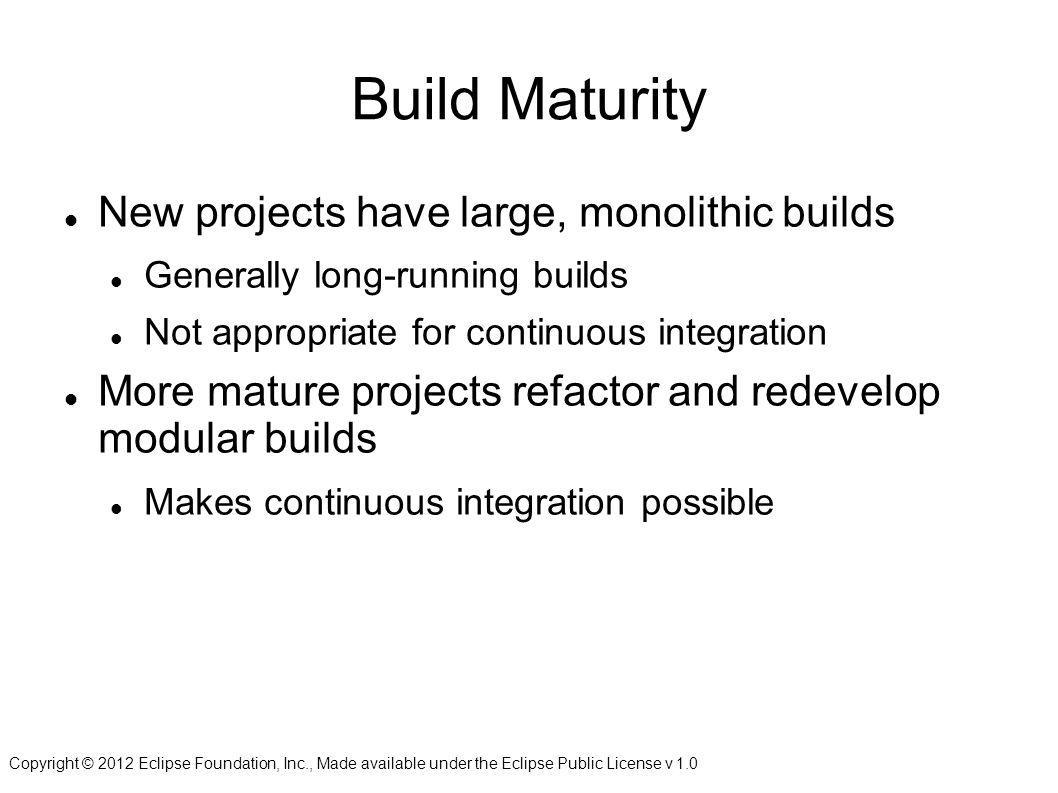 Copyright © 2012 Eclipse Foundation, Inc., Made available under the Eclipse Public License v 1.0 Build Maturity New projects have large, monolithic builds Generally long-running builds Not appropriate for continuous integration More mature projects refactor and redevelop modular builds Makes continuous integration possible