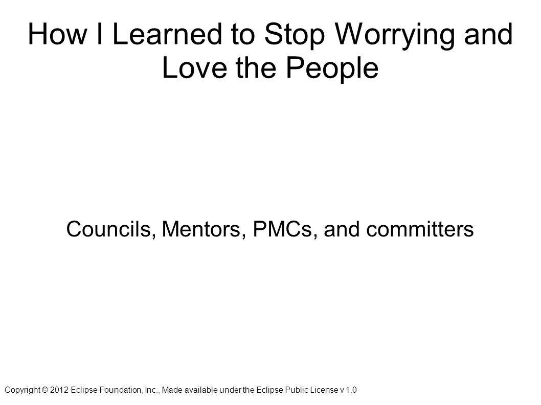Copyright © 2012 Eclipse Foundation, Inc., Made available under the Eclipse Public License v 1.0 How I Learned to Stop Worrying and Love the People Councils, Mentors, PMCs, and committers