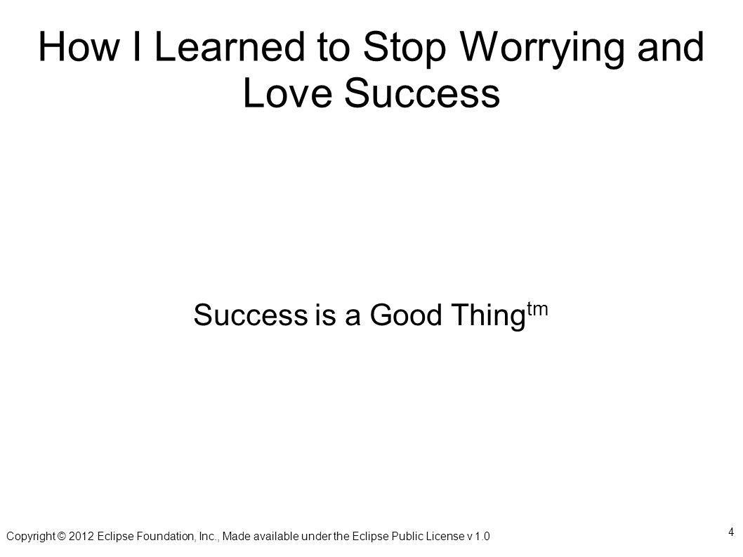 Copyright © 2012 Eclipse Foundation, Inc., Made available under the Eclipse Public License v 1.0 4 How I Learned to Stop Worrying and Love Success Success is a Good Thing tm