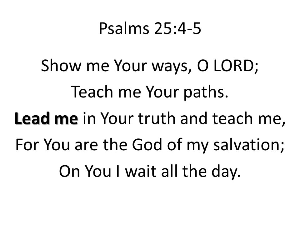 Psalms 25:4-5 Show me Your ways, O LORD; Teach me Your paths.