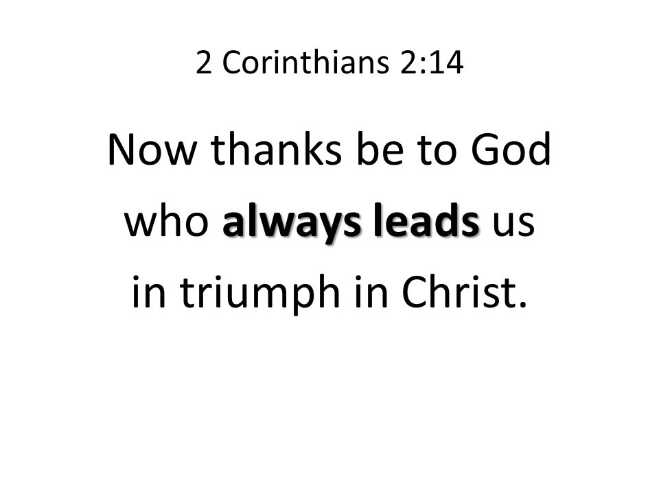 2 Corinthians 2:14 Now thanks be to God always leads who always leads us in triumph in Christ.