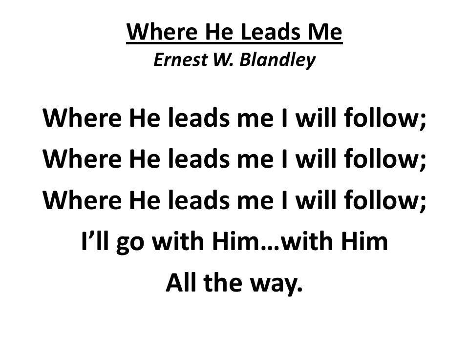 Where He Leads Me Ernest W. Blandley Where He leads me I will follow; I'll go with Him…with Him All the way.