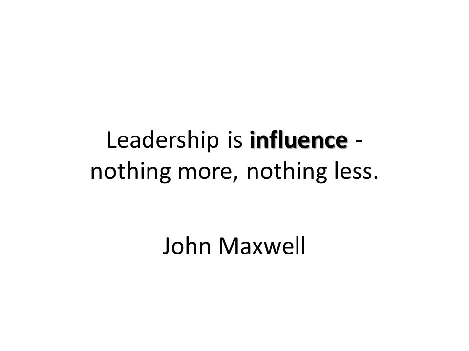 influence Leadership is influence - nothing more, nothing less. John Maxwell