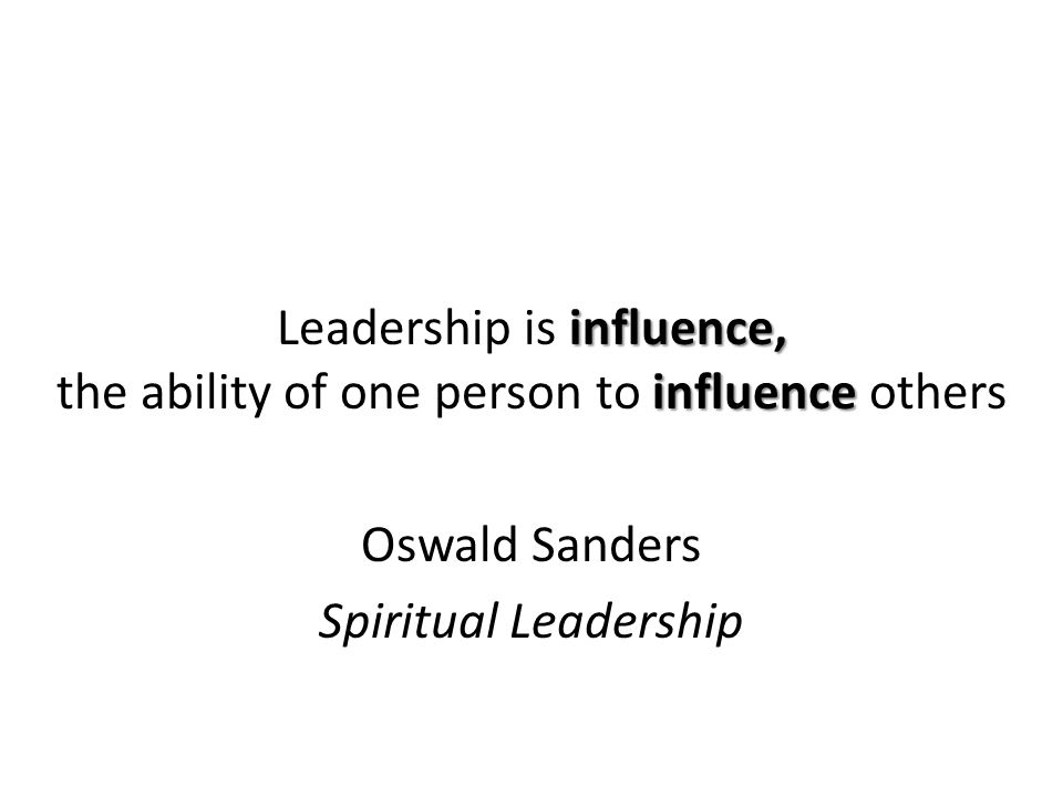 influence, influence Leadership is influence, the ability of one person to influence others Oswald Sanders Spiritual Leadership