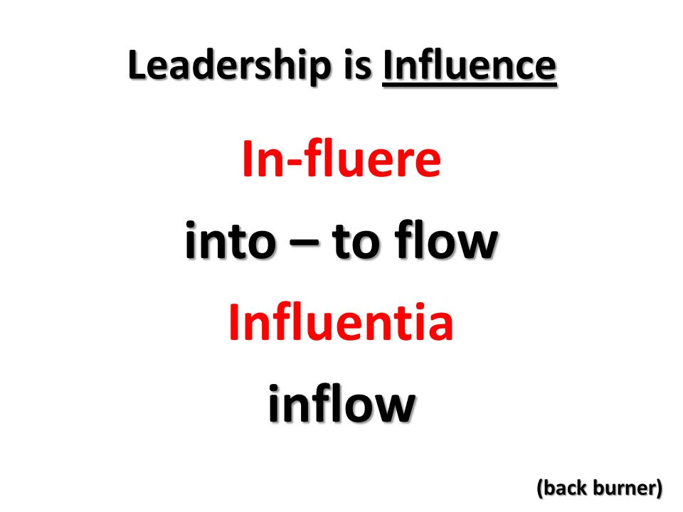Leadership is Influence In-fluere into – to flow Influentiainflow (back burner)