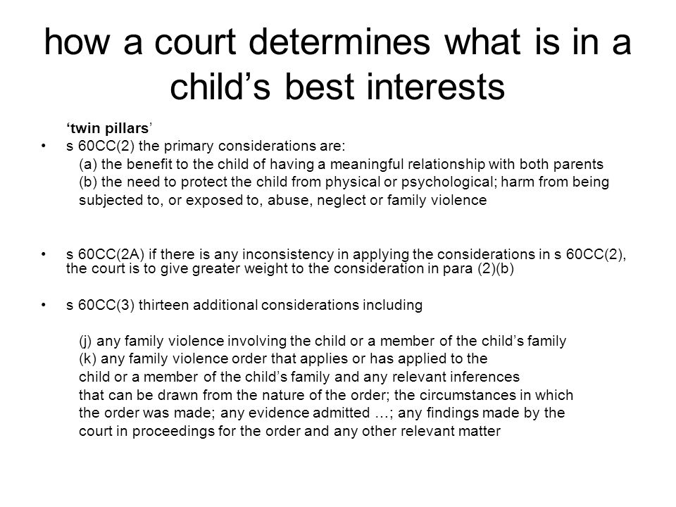 how a court determines what is in a child's best interests 'twin pillars' s 60CC(2) the primary considerations are: (a) the benefit to the child of ha