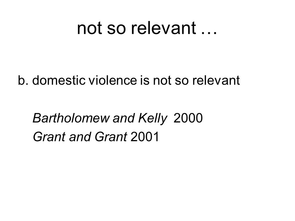 not so relevant … b. domestic violence is not so relevant Bartholomew and Kelly 2000 Grant and Grant 2001
