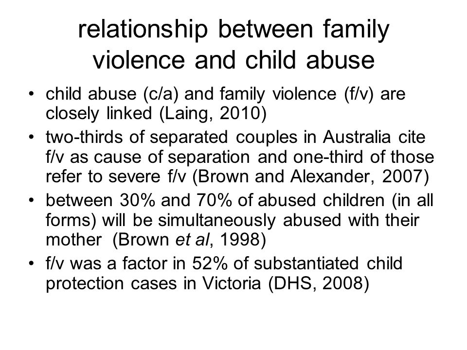 studies 1998 study of 200 contested cases in FCA showed 50% involved f/v and/or c/a allegations (Brown et al, 1998) 2003 study of 300 cases found that over 50% involved allegations of f/v or c/a (AIFS, 2007) 2003 submission by FCA to parliament that 75% of judicially determined cases involved allegations of family violence (FCA, 2003) similar trends post-2006 amendments to FLA ie over 50% of children's cases involve f/v or c/a post-2012 reforms?