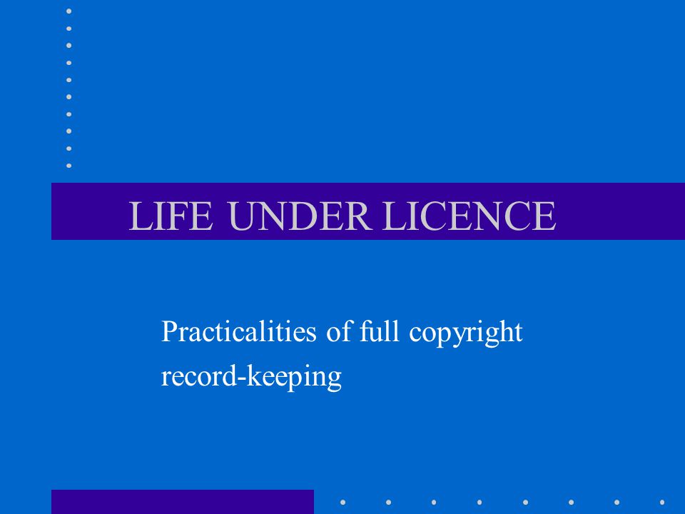 LIFE UNDER LICENCE Practicalities of full copyright record-keeping