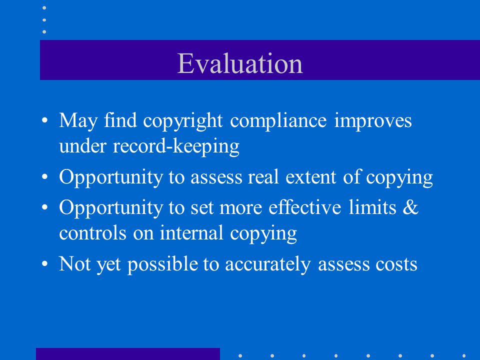 Evaluation May find copyright compliance improves under record-keeping Opportunity to assess real extent of copying Opportunity to set more effective limits & controls on internal copying Not yet possible to accurately assess costs