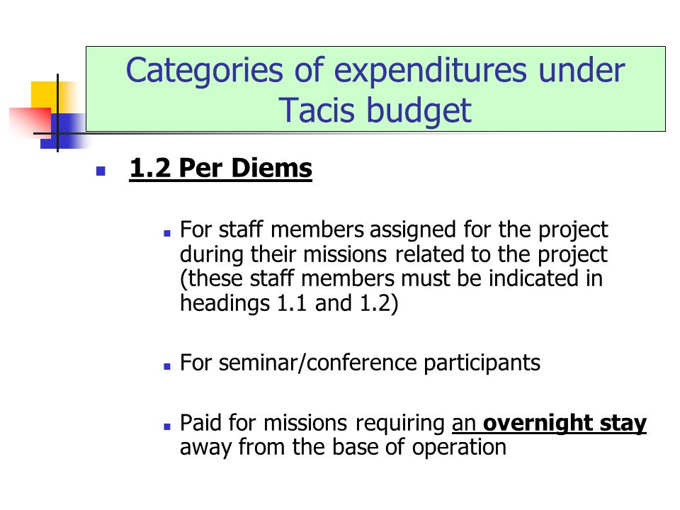 1.2 Per Diems For staff members assigned for the project during their missions related to the project (these staff members must be indicated in headings 1.1 and 1.2) For seminar/conference participants Paid for missions requiring an overnight stay away from the base of operation Categories of expenditures under Tacis budget