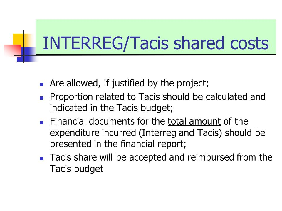 INTERREG/Tacis shared costs Are allowed, if justified by the project; Proportion related to Tacis should be calculated and indicated in the Tacis budget; Financial documents for the total amount of the expenditure incurred (Interreg and Tacis) should be presented in the financial report; Tacis share will be accepted and reimbursed from the Tacis budget