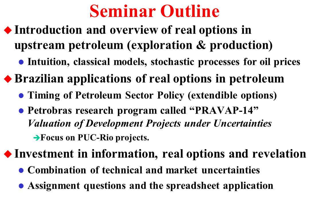 Oil Price Process x Revelation Process u Let us answer the assignment question 1.c l Oil price (and other market uncertainties) evolves continually along the time and it is non-controllable by oil companies (non-OPEC) l Revelation distributions occur as result of events (investment in information) in discrete points along the time è For exploration of new basins sometimes the revelation of information from other firms can be relevant (free-rider), but it occurs also in discrete-time è In many cases (appraisal phase) only our investment in information is relevant and it is totally controllable by us (activate by management) l In short, every day the oil prices changes, but our expectation about the reserve size will change only when an investment in information is performed  so this expectation can remain the same for months/years.