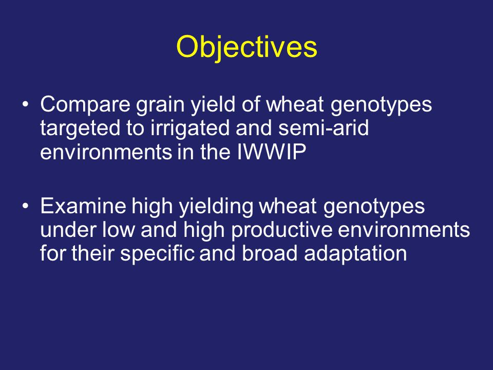 Objectives Compare grain yield of wheat genotypes targeted to irrigated and semi-arid environments in the IWWIP Examine high yielding wheat genotypes under low and high productive environments for their specific and broad adaptation