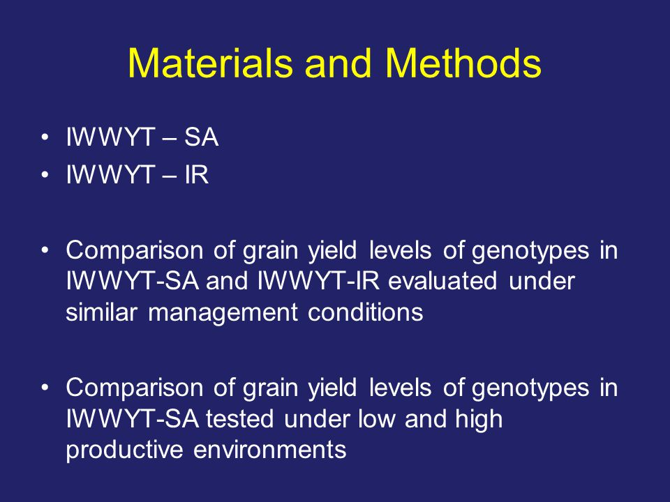 Materials and Methods IWWYT – SA IWWYT – IR Comparison of grain yield levels of genotypes in IWWYT-SA and IWWYT-IR evaluated under similar management conditions Comparison of grain yield levels of genotypes in IWWYT-SA tested under low and high productive environments