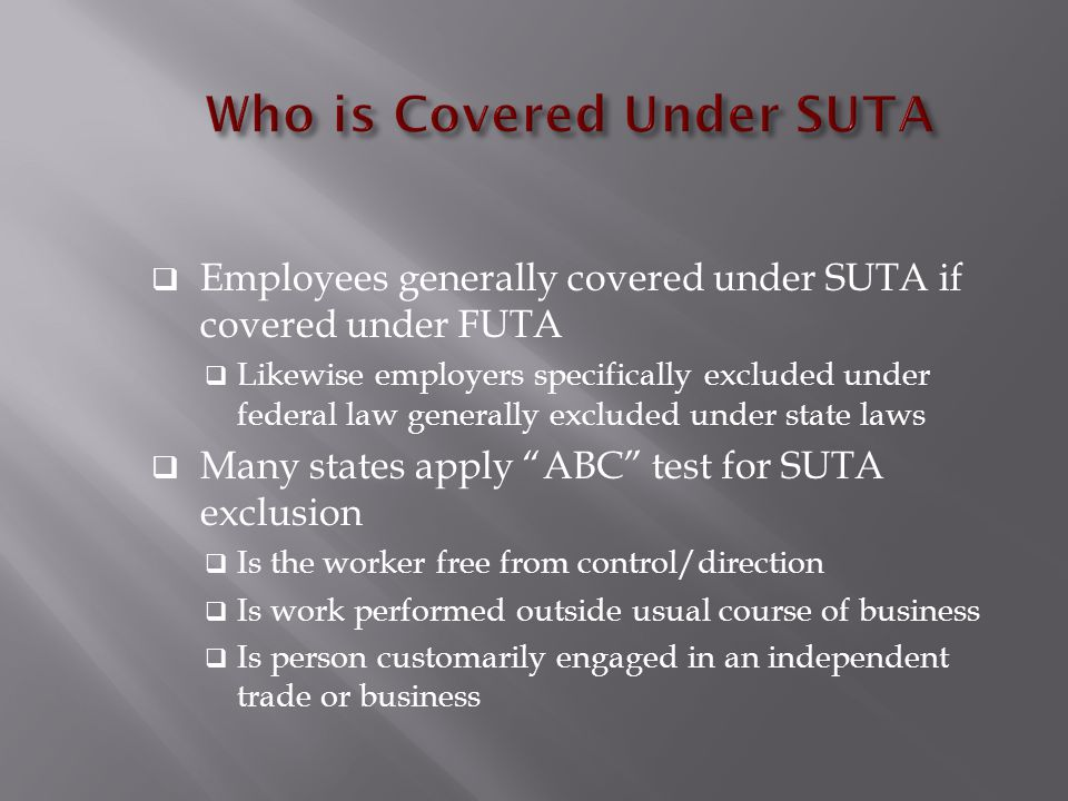  Employees generally covered under SUTA if covered under FUTA  Likewise employers specifically excluded under federal law generally excluded under state laws  Many states apply ABC test for SUTA exclusion  Is the worker free from control/direction  Is work performed outside usual course of business  Is person customarily engaged in an independent trade or business