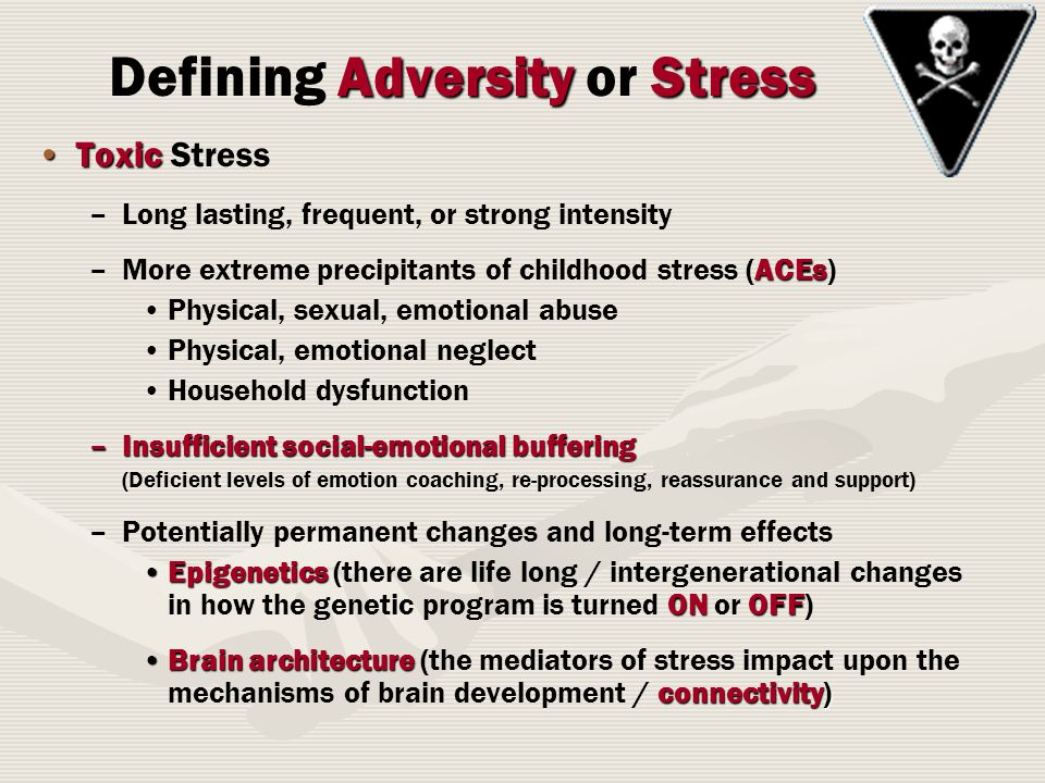 ToxicToxic Stress – –Long lasting, frequent, or strong intensity –ACEs –More extreme precipitants of childhood stress (ACEs) Physical, sexual, emotional abuse Physical, emotional neglect Household dysfunction –Insufficient social-emotional buffering (Deficient levels of emotion coaching, re-processing, reassurance and support) – –Potentially permanent changes and long-term effects Epigenetics ONOFFEpigenetics (there are life long / intergenerational changes in how the genetic program is turned ON or OFF) Brain architecture connectivity)Brain architecture (the mediators of stress impact upon the mechanisms of brain development / connectivity) AdversityStress Defining Adversity or Stress