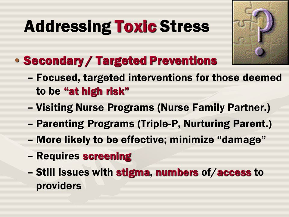 Secondary / Targeted PreventionsSecondary / Targeted Preventions – at high risk –Focused, targeted interventions for those deemed to be at high risk – –Visiting Nurse Programs (Nurse Family Partner.) – –Parenting Programs (Triple-P, Nurturing Parent.) – –More likely to be effective; minimize damage –screening –Requires screening –stigmanumbersaccess –Still issues with stigma, numbers of/access to providers Toxic Addressing Toxic Stress