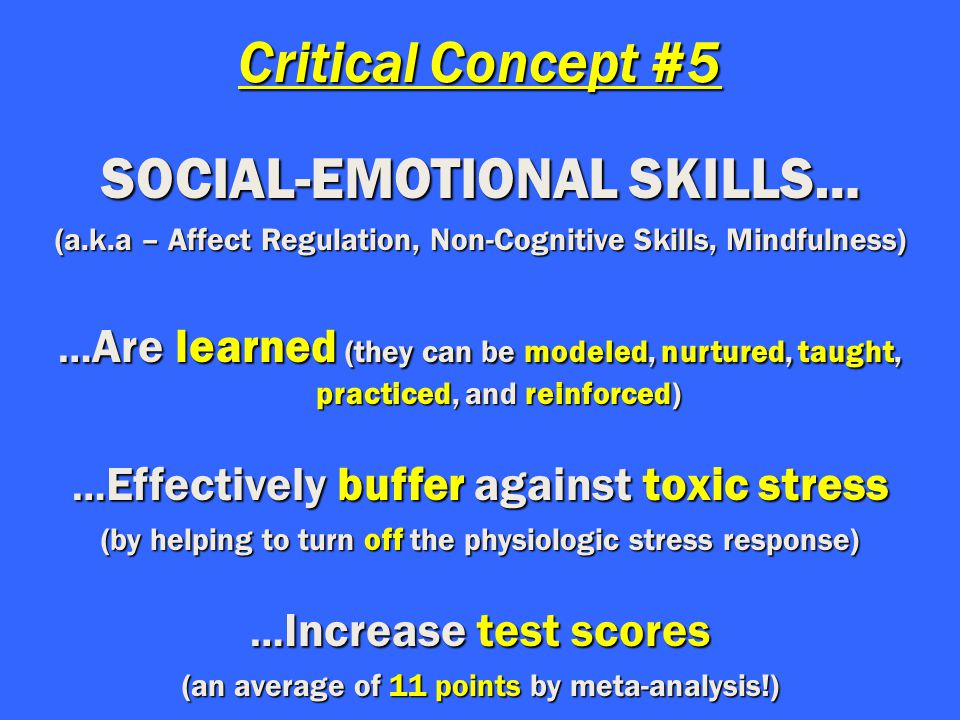Critical Concept #5 SOCIAL-EMOTIONAL SKILLS… (a.k.a – Affect Regulation, Non-Cognitive Skills, Mindfulness) … Are learned (they can be modeled, nurtured, taught, practiced, and reinforced) … Effectively buffer against toxic stress (by helping to turn off the physiologic stress response) … Increase test scores (an average of 11 points by meta-analysis!)