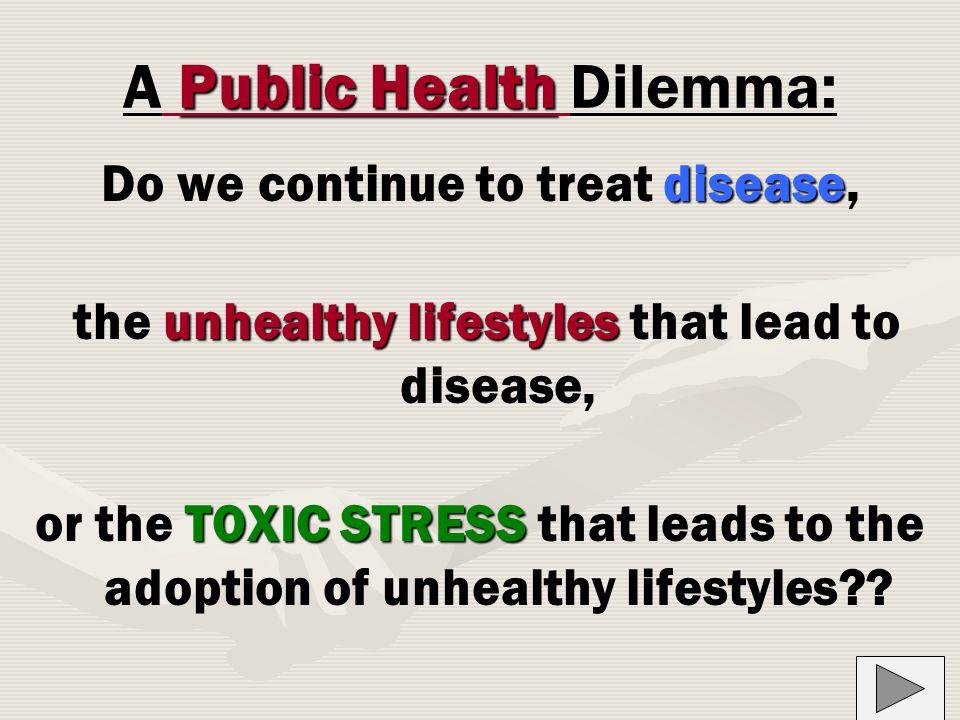 Public Health A Public Health Dilemma: disease Do we continue to treat disease, unhealthy lifestyles the unhealthy lifestyles that lead to disease, TOXIC STRESS or the TOXIC STRESS that leads to the adoption of unhealthy lifestyles