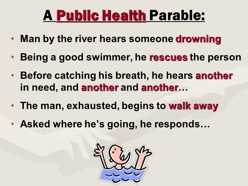Public Health A Public Health Parable: drowningMan by the river hears someone drowning rescuesBeing a good swimmer, he rescues the person another anotheranotherBefore catching his breath, he hears another in need, and another and another… walk awayThe man, exhausted, begins to walk away Asked where he's going, he responds…
