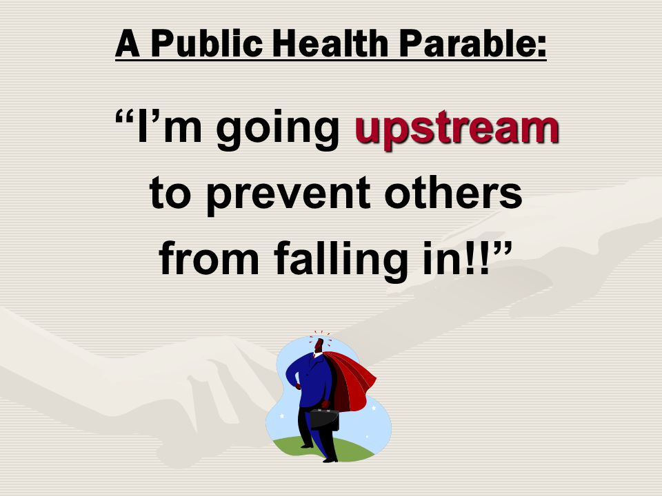 A Public Health Parable: upstream I'm going upstream to prevent others from falling in!!