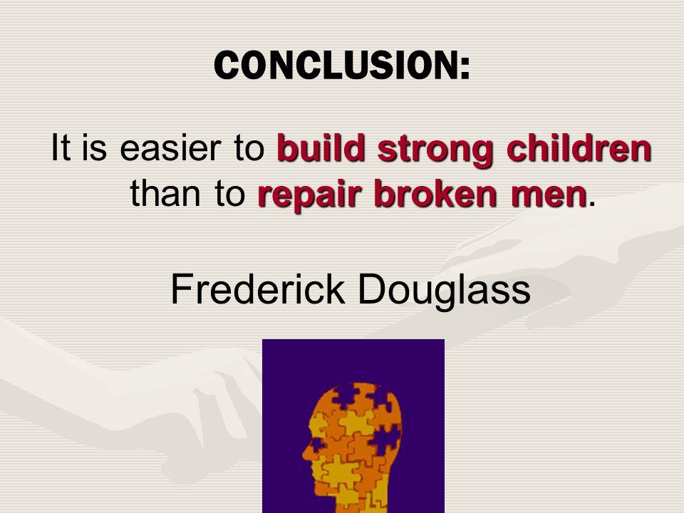 CONCLUSION: build strong children repair broken men It is easier to build strong children than to repair broken men.