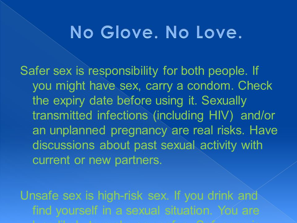 Safer sex is responsibility for both people. If you might have sex, carry a condom. Check the expiry date before using it. Sexually transmitted infect