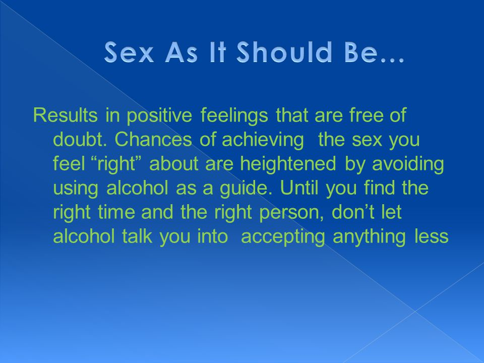 """Results in positive feelings that are free of doubt. Chances of achieving the sex you feel """"right"""" about are heightened by avoiding using alcohol as a"""