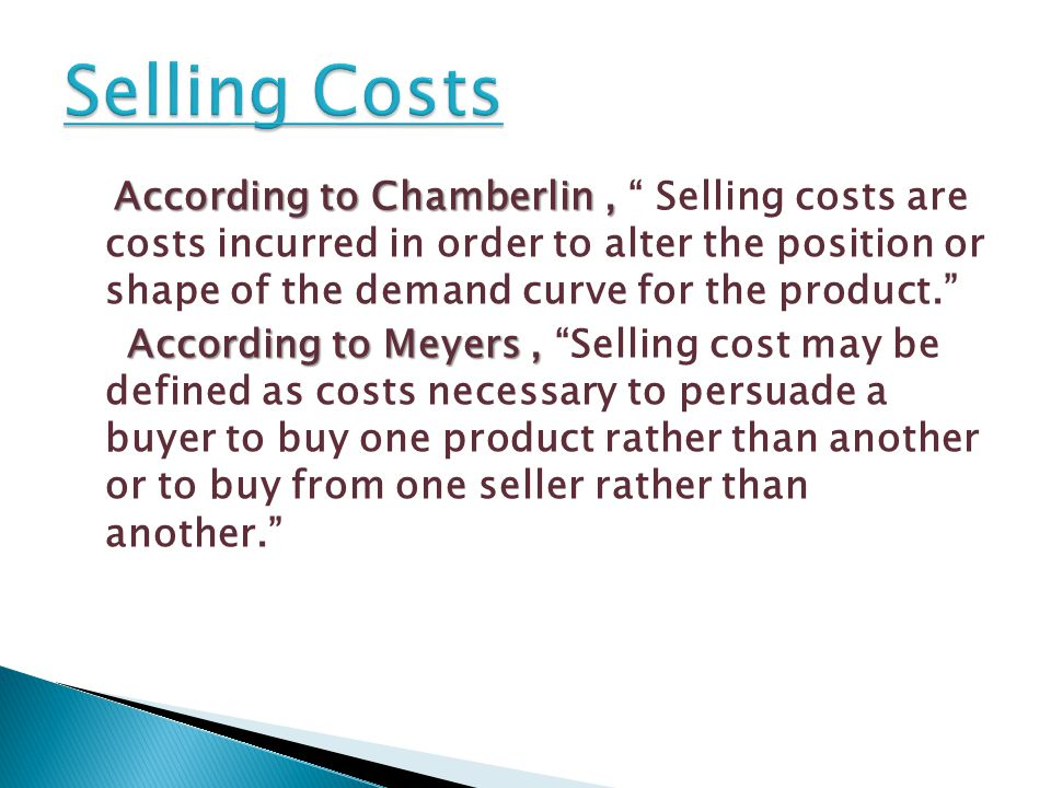 According to Chamberlin, According to Chamberlin, Selling costs are costs incurred in order to alter the position or shape of the demand curve for the product. According to Meyers, According to Meyers, Selling cost may be defined as costs necessary to persuade a buyer to buy one product rather than another or to buy from one seller rather than another.