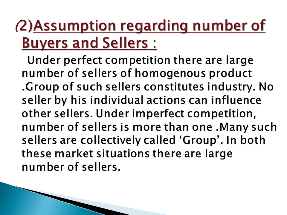 2)Assumption regarding number of Buyers and Sellers : (2)Assumption regarding number of Buyers and Sellers : Under perfect competition there are large number of sellers of homogenous product.Group of such sellers constitutes industry.