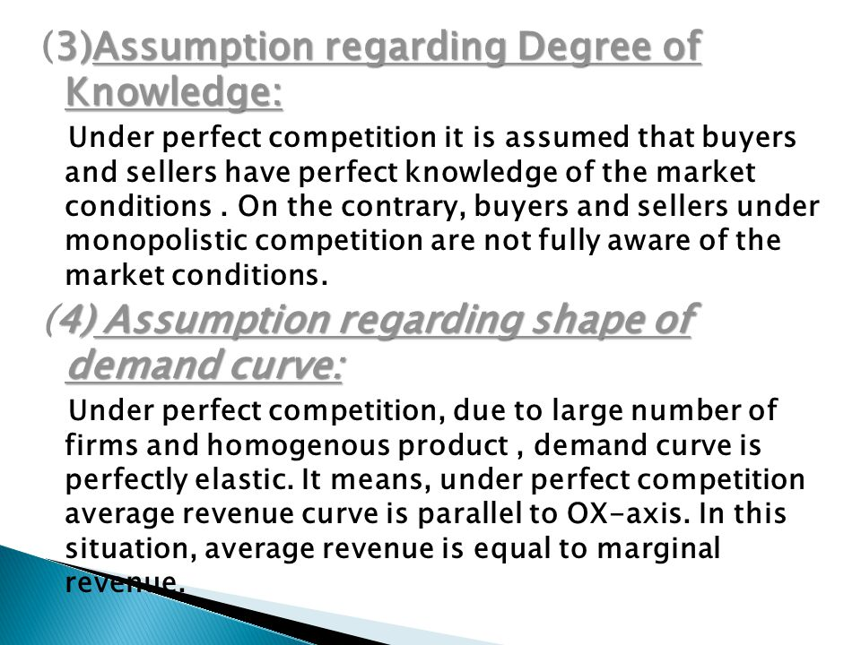 3)Assumption regarding Degree of Knowledge: (3)Assumption regarding Degree of Knowledge: Under perfect competition it is assumed that buyers and sellers have perfect knowledge of the market conditions.